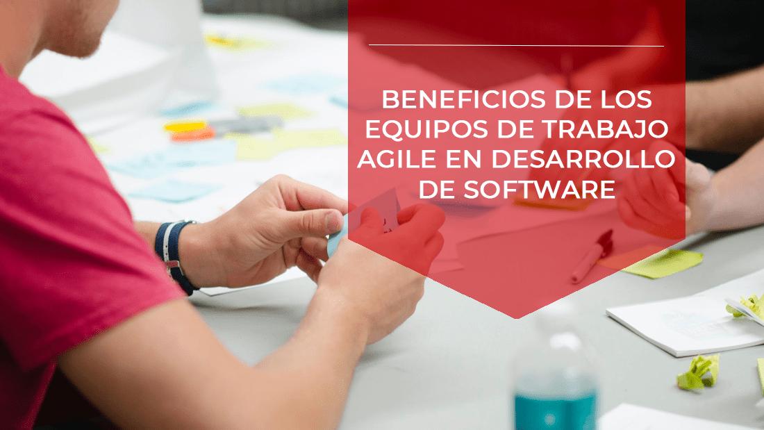 beneficios en los equipos de trabajo agile en desarrollo software